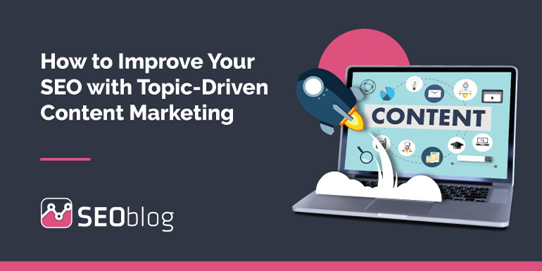 How to Improve Your SEO with Topic-Driven Content Marketing