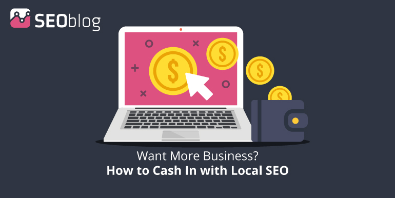 SEOblog Want More Business? How to Cash In with Local SEO