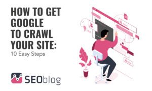 How To Get Google To Crawl Your Site