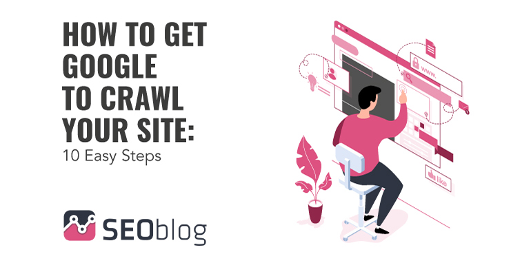 How to get Google to crawl your site: 10 easy steps