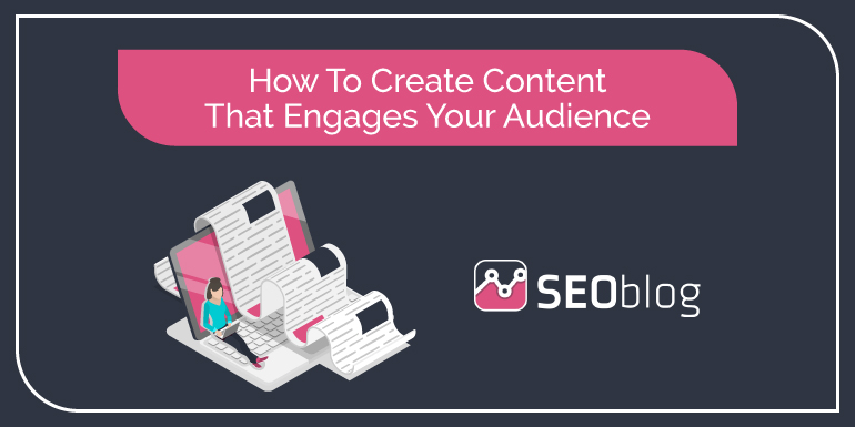 How To Create Content That Engages Your Audience by SEOblog
