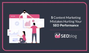 5 Content Marketing Mistakes Hurting Your SEO Performance