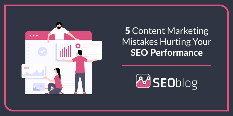 5 Content Marketing Mistake Hurting Your SEO Performance
