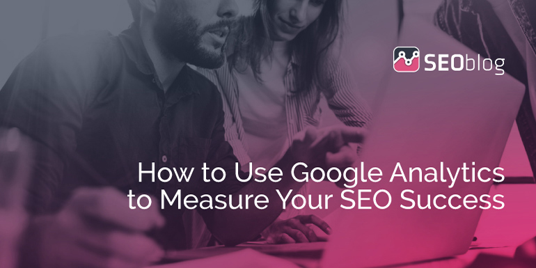 How to Use Google Analytics to Measure Your SEO Success