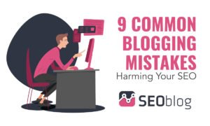 9 Common Blogging Mistakes Harming Your SEO